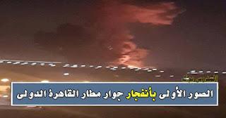 بالصور تفاصيل انفجار مطار القاهرة الدولي والمتحدث العسكري يطمئن المصريين