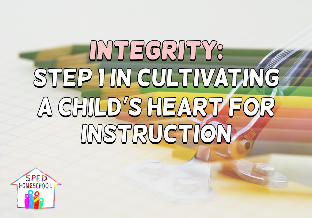 Integrity: Step 1 in Cultivating a Child's Heart for Instruction