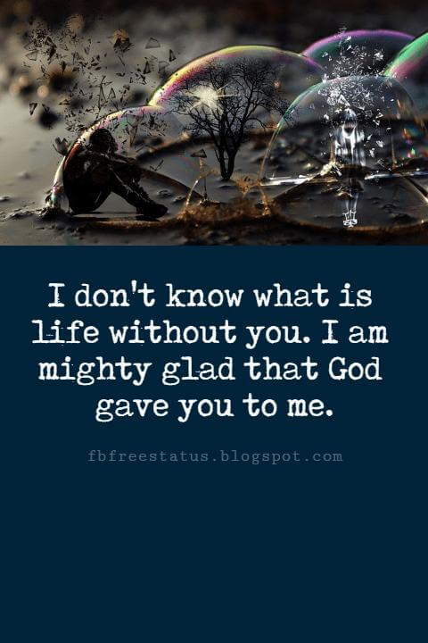 short love sayings, I don't know what is life without you. I am mighty glad that God gave you to me.