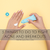 5 THINGS TO DO TO FIGHT ACNE AND BREAKOUTS