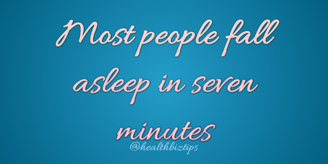 10 Health Facts & Tips # 14 @healthbiztips: Most people fall asleep in seven minutes.