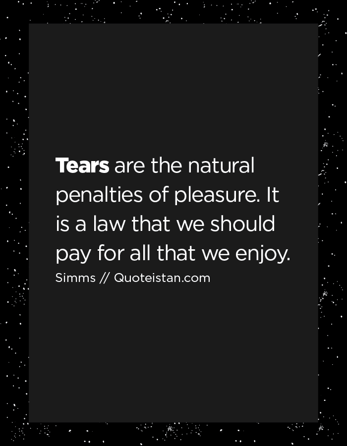 Tears are the natural penalties of pleasure. It is a law that we should pay for all that we enjoy.