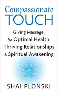 Compassionate Touch: Giving Massage for Optimal Health, Thriving Relationships & Spiritual Awakening by Shai Plonski