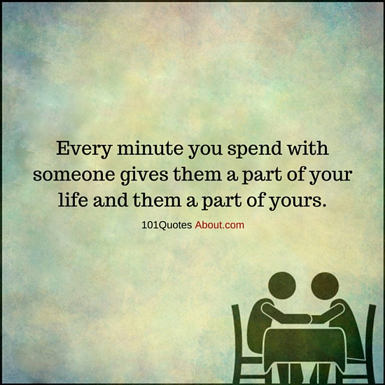 Every Minute You Spend With Someone Gives Them A Part Of Your Life
