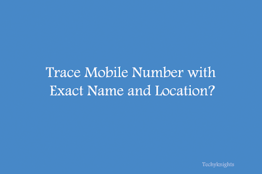 How to Trace Mobile Number with Exact Name & Location | TechyKnights
