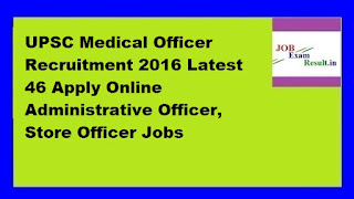 UPSC Medical Officer Recruitment 2016 Latest 46 Apply Online Administrative Officer, Store Officer Jobs