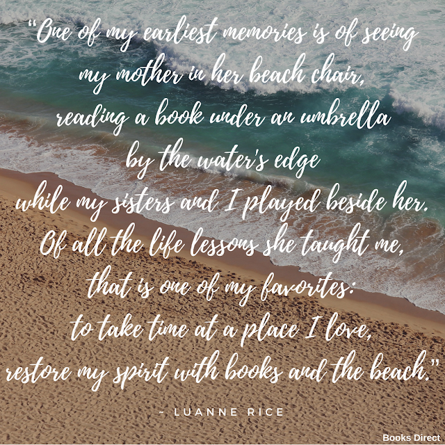 """One of my earliest memories is of seeing my mother in her beach chair, reading a book under an umbrella by the water's edge while my sisters and I played beside her. Of all the life lessons she taught me, that is one of my favorites: to take time at a place I love, restore my spirit with books and the beach.""  ~ Luanne Rice"