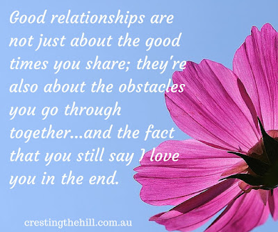 Good relationships are not just about the good times you share; they're also about the obstacles you go through together...and the fact that you still say I love you in the end.