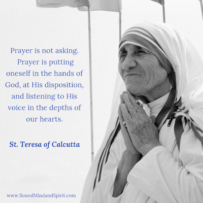 """Prayer is not asking. Prayer is putting oneself in the hands of God."" St. Teresa of Calcutta"