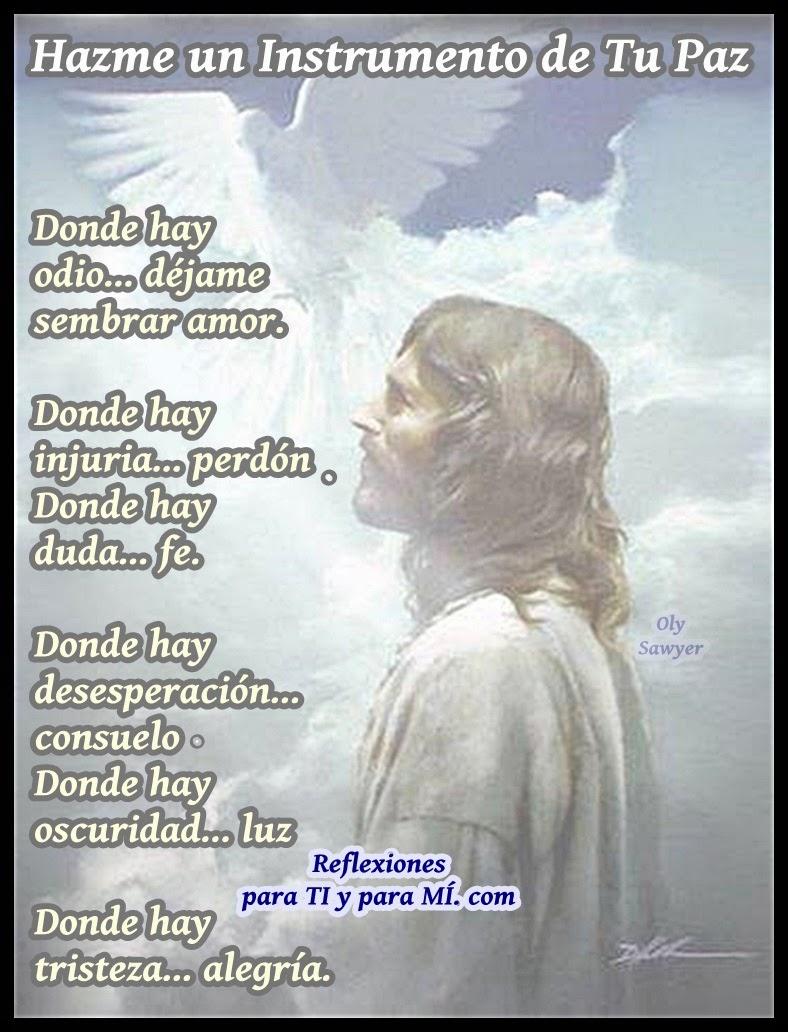SEÑOR: Hazme un instrumento de paz. Donde hay odio... déjame sembrar amor. Donde hay injuria... perdón Donde hay duda... fe.