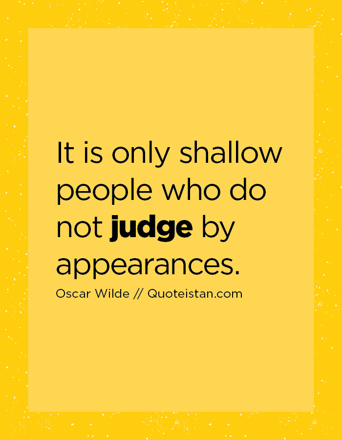 It is only shallow people who do not judge by appearances.