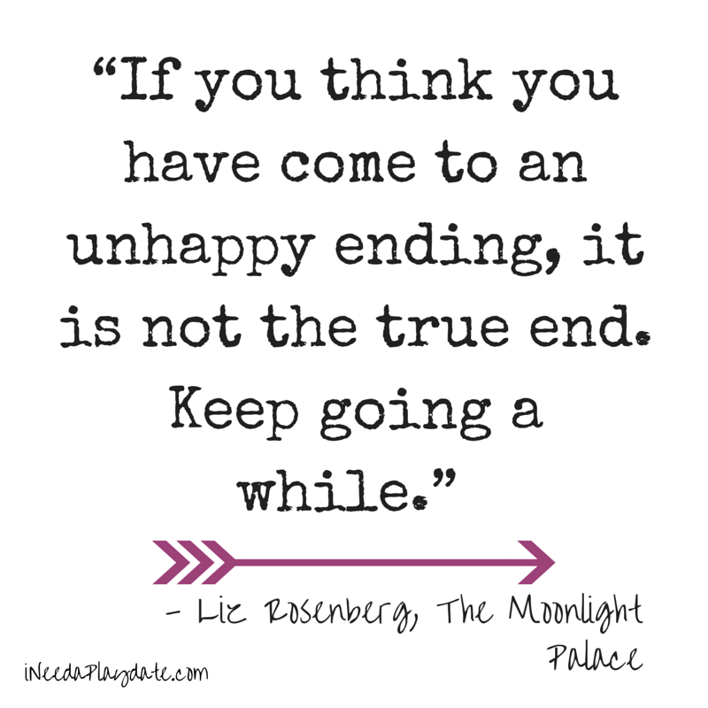 """If you think you have come to an unhappy ending, it is not the true end. Keep going a while.""  Liz Rosenberg, The Moonlight Palace"