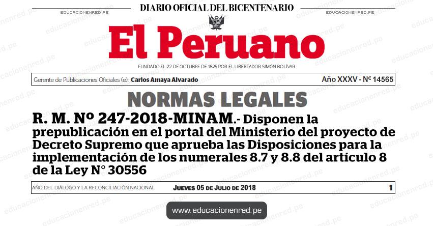 R. M. Nº 247-2018-MINAM - Disponen la prepublicación en el portal del Ministerio del proyecto de Decreto Supremo que aprueba las Disposiciones para la implementación de los numerales 8.7 y 8.8 del artículo 8 de la Ley N° 30556 - www.minam.gob.pe