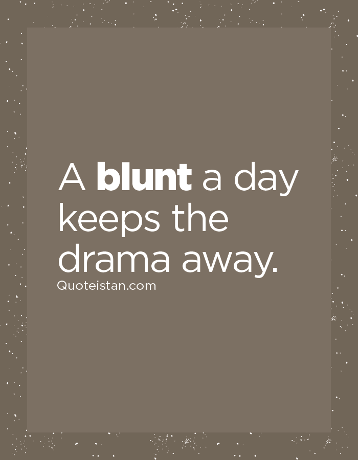 A blunt a day keeps the drama away.