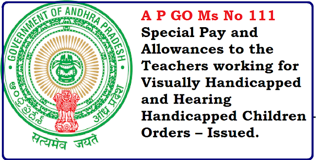AP GO Ms 111 ALLOWANCES – Andhra Pradesh Manual of Special Pay and Allowances – Recommendations of the Tenth Pay Revision Commission – Revised rates of Special Pays to the Teachers working in Visually Handicapped and Hearing Handicapped Children - Orders – Issued. /2016/06/ap-go-ms-no-111-special-pay-and-allowences-to-the-teachers-working-in-visually-handicapped-and-hearing-handicapped-children.html