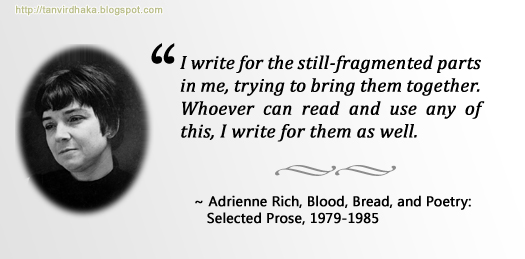 """I write for the still-fragmented parts in me, trying to bring them together. Whoever can read and use any of this, I write for them as well."" ~ Adrienne Rich, Blood, Bread, and Poetry: Selected Prose, 1979-1985"