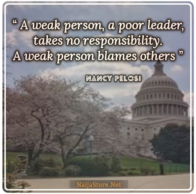 Nancy Pelosi's Quote: A weak person, a poor leader, takes no responsibility. A weak person blames others - Quotes