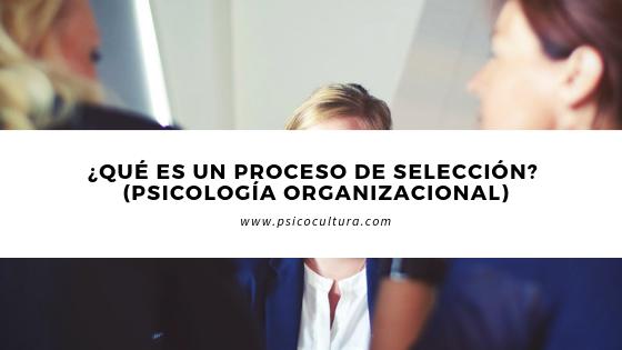 ¿Qué es un proceso de selección? (Psicología organizacional)