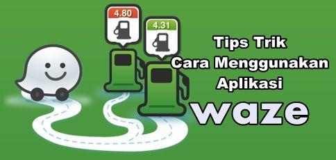Tips Trik Cara Menggunakan Aplikasi Waze di Andoid