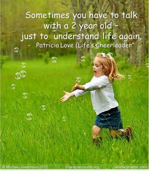 Sometimes you have to talk with a 2 year old- just to understand life again. –Patricia Love