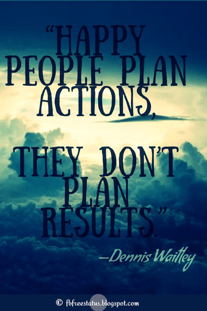 """Happy people plan actions, they don't plan results."" – Dennis Waitley ,Quotes about happiness"