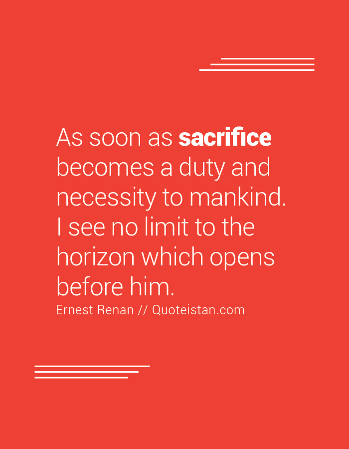 As soon as sacrifice becomes a duty and necessity to mankind. I see no limit to the horizon which opens before him.