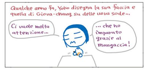 Qualche anno fa, Yoko disegna la sua faccina e quella di Giova-chang su delle uova sode… Ci vuole molta attenzione... …che ho imparato grazie al mangaccia!