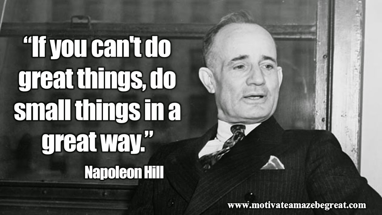 "Featured in our article Inspirational Napoleon Hill Quotes To Be Successful the motivational quote ""If you can't do great things, do small things in a great way"""