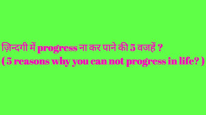 ज़िन्दगी में progress ना कर पाने की 5 वजहें ? ( 5 reasons why you can not progress in life? )