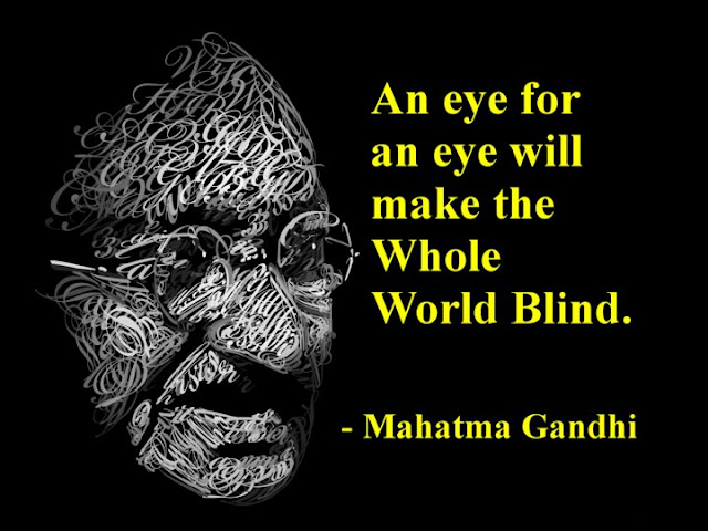 Mahatma Gandhi said, an eye for an eye makes the whole world blind