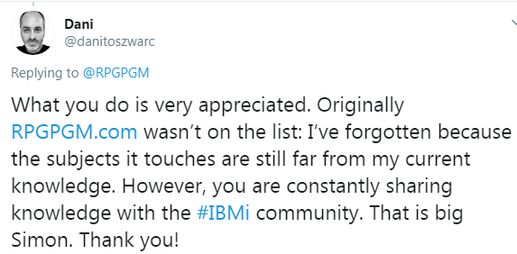 What you do is very appreciated. Originally RPGPGM.com wasn't on the list: I've forgotten because the subjects it touches are still far from my current knowledge. However, you are constantly sharing knowledge with the IBM i community. That is big Simon. Thank you!
