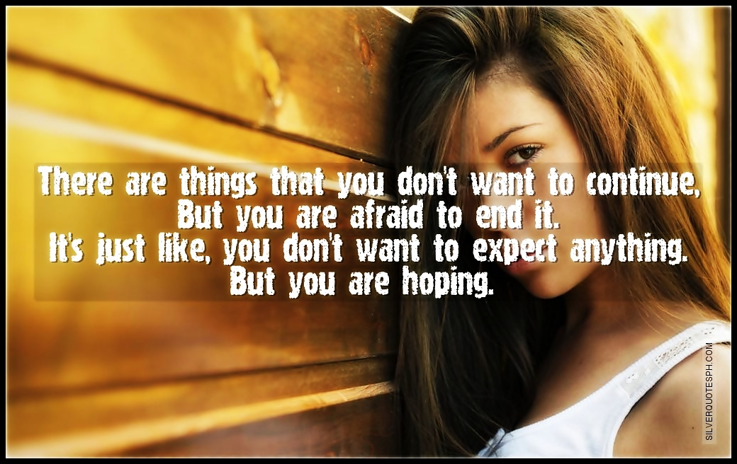 There Are Things That You Don't Want To Continue, But You Are Afraid To End It, Picture Quotes, Love Quotes, Sad Quotes, Sweet Quotes, Birthday Quotes, Friendship Quotes, Inspirational Quotes, Tagalog Quotes