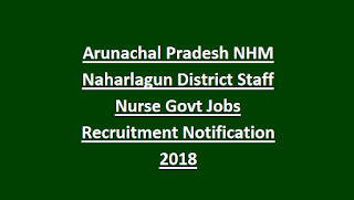Arunachal Pradesh NHM Naharlagun District Staff Nurse Govt Jobs Recruitment Notification 2018