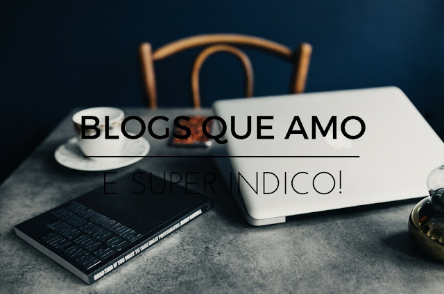 Blogs que amo e super indico!