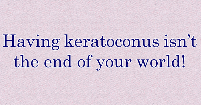 Having keratoconus isn't the end of your world!