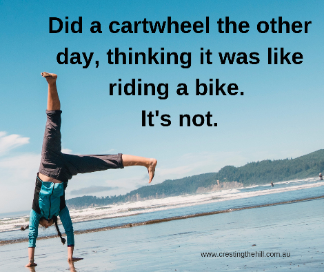 Did a cartwheel the other day, thinking it was like riding a bike. It's not