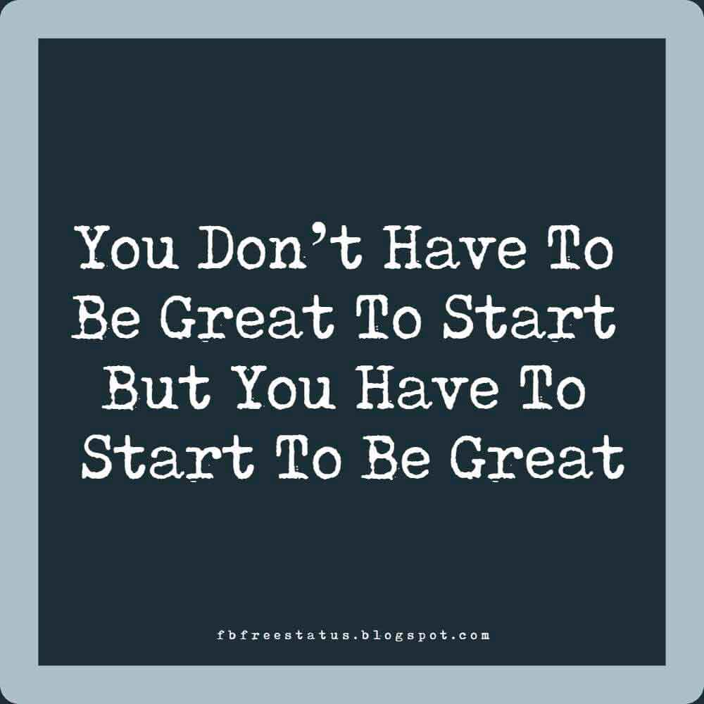 You don't have to be great to start, but you have to start to be great, Good Morning