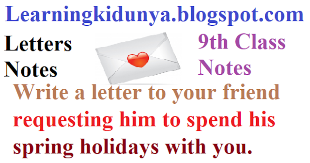 Write A Letter To Your Friend Requesting Him To Spend His Spring Holidays With You Learningkidunya