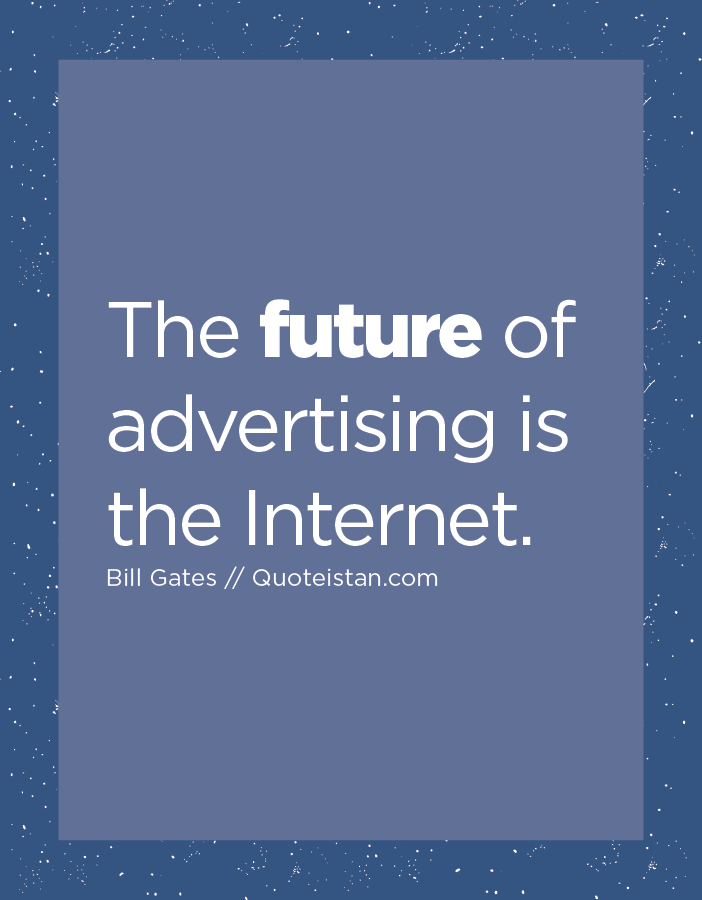 The future of advertising is the Internet.