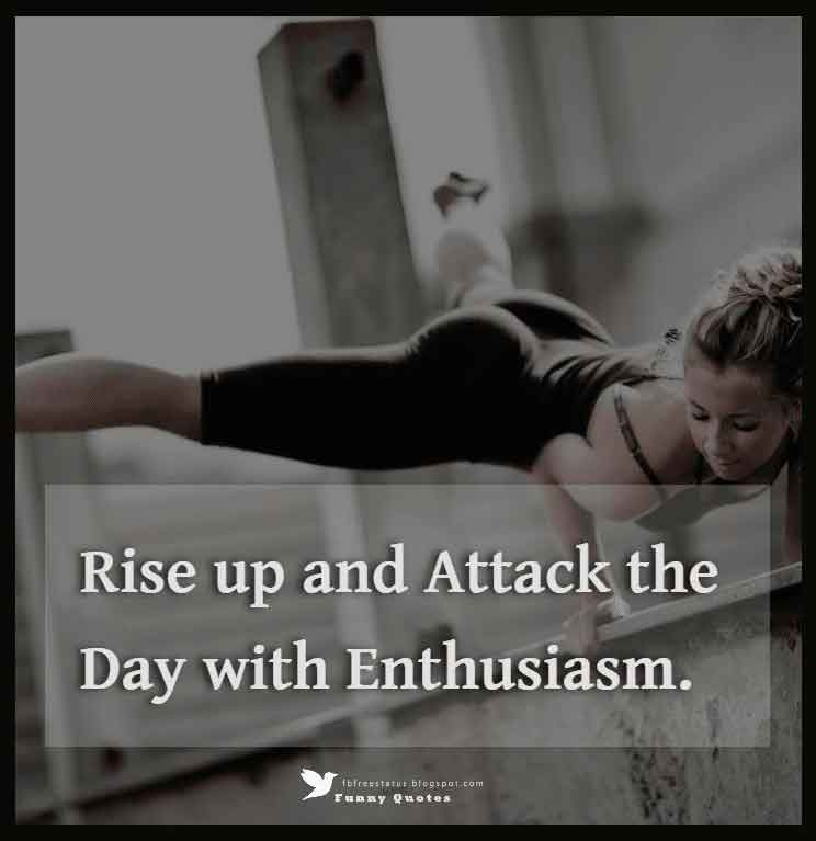 Rise up and attack the day with enthusiasm.