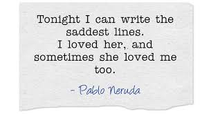 tonight i can write Through nights like this one i held her in my arms i kissed her again and again under the endless sky tonight i can write the saddest lines to think that i do not have her.