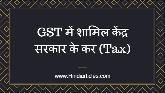 kendra sarkar me samil gst ka tax.Central Surcharge or cess,  Special Custom Duties,  Additional Customs Duties , Customs Duties, Additional Excise Duties, Central Excise Duties, Service Tax, Central Value added  Tax
