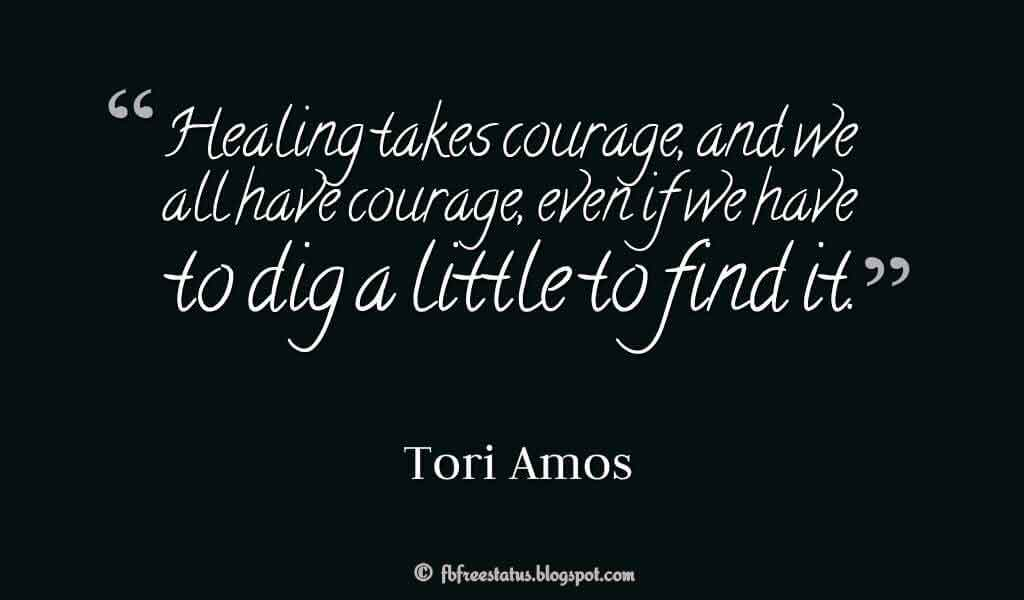"Healing takes courage, and we all have courage, even if we have to dig a little to find it."" ? Tori Amos"