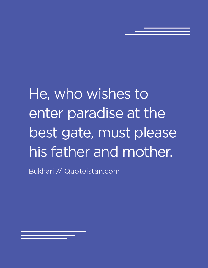 He, who wishes to enter paradise at the best gate, must please his father and mother.