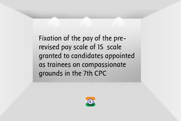 compassionate grounds in the Seventh Central Pay Commission (7th CPC)