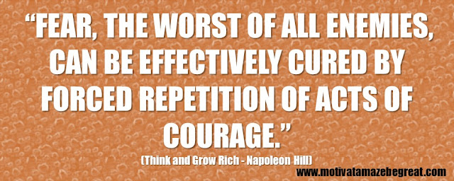 "56 Best Think And Grow Rich Quotes by Napoleon Hill:  ""Fear, the worst of all enemies, can be effectively cured by forced repetition of acts of courage."" - Napoleon Hill"