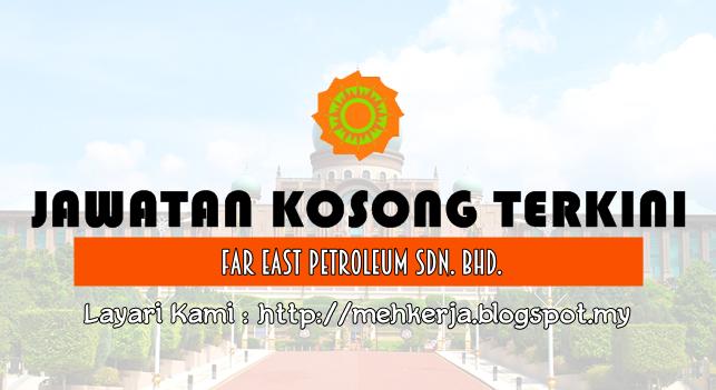 Jawatan Kosong Terkini 2016 di Far East Petroleum Sdn Bhd