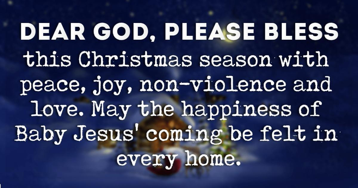 Christmas Blessings, Dear God, please bless this Christmas season with peace, joy, non-violence and love. May the happiness of Baby Jesus' coming be felt in every home.