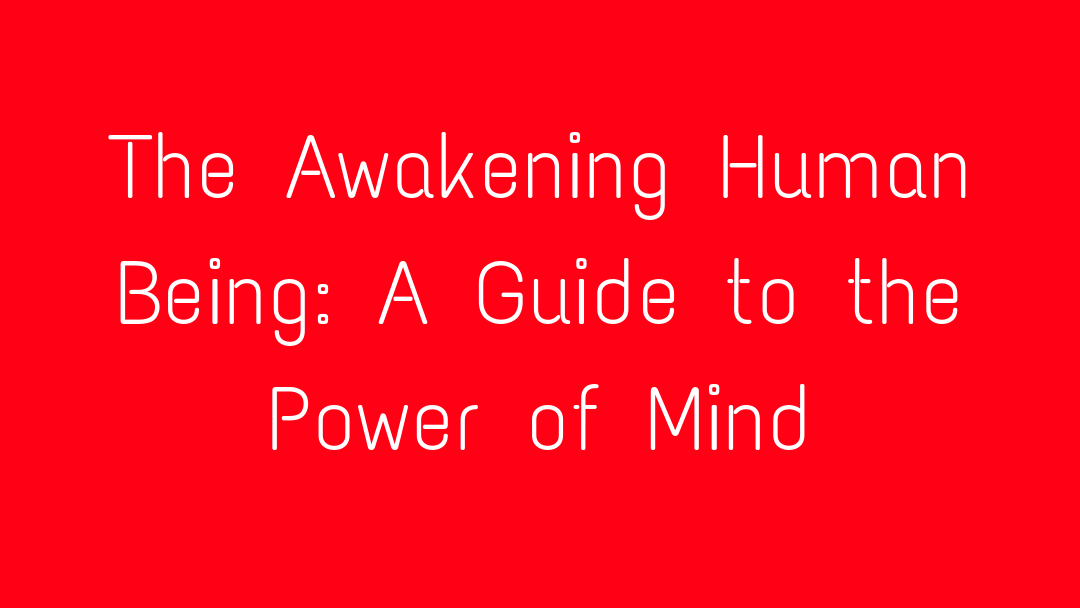 The Awakening Human Being: A Guide to the Power of Mind