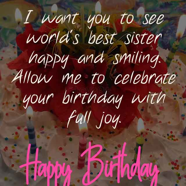 I want you to see world's best sister happy and smiling. Allow me to celebrate your birthday with full joy.